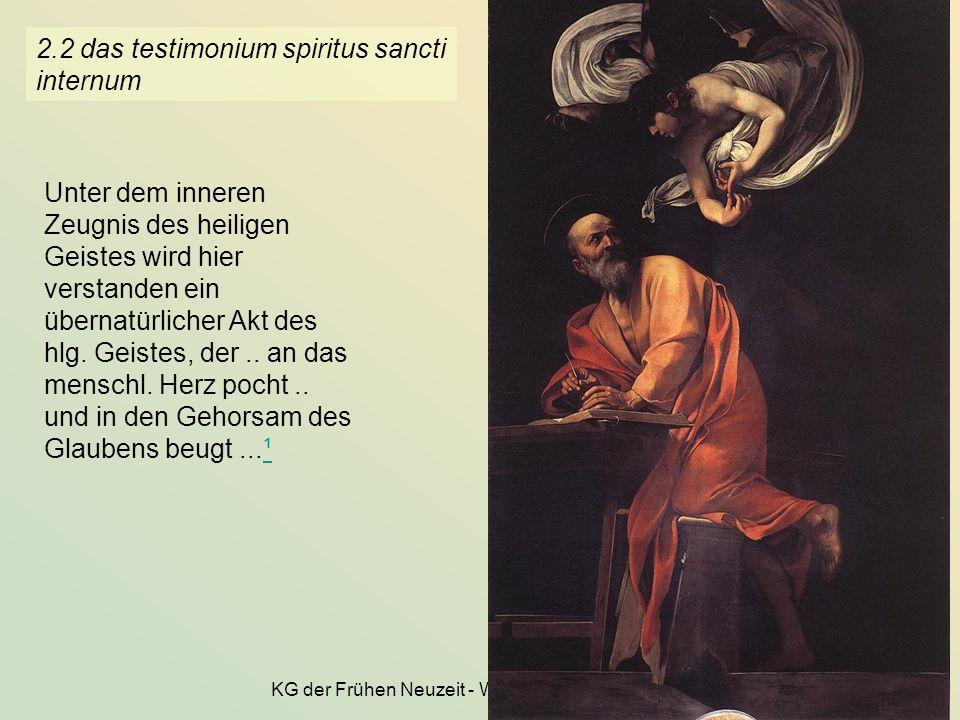 KG der Frühen Neuzeit - WS 2006/07 - Theologie 12 2.2 das testimonium spiritus sancti internum Unter dem inneren Zeugnis des heiligen Geistes wird hie