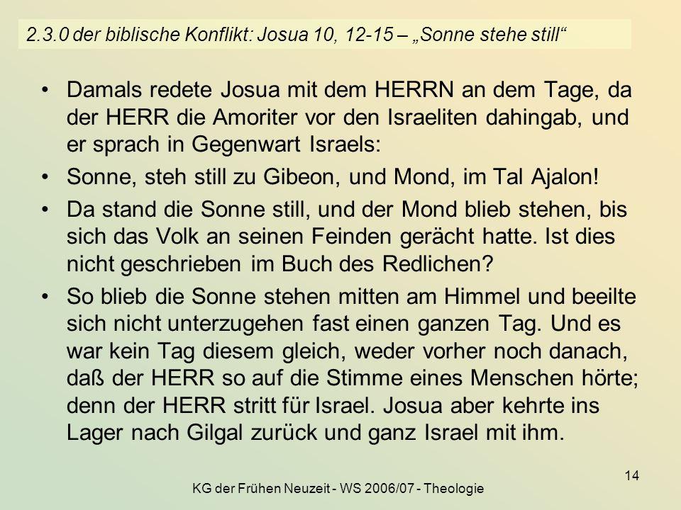 KG der Frühen Neuzeit - WS 2006/07 - Theologie 14 2.3.0 der biblische Konflikt: Josua 10, 12-15 – Sonne stehe still Damals redete Josua mit dem HERRN