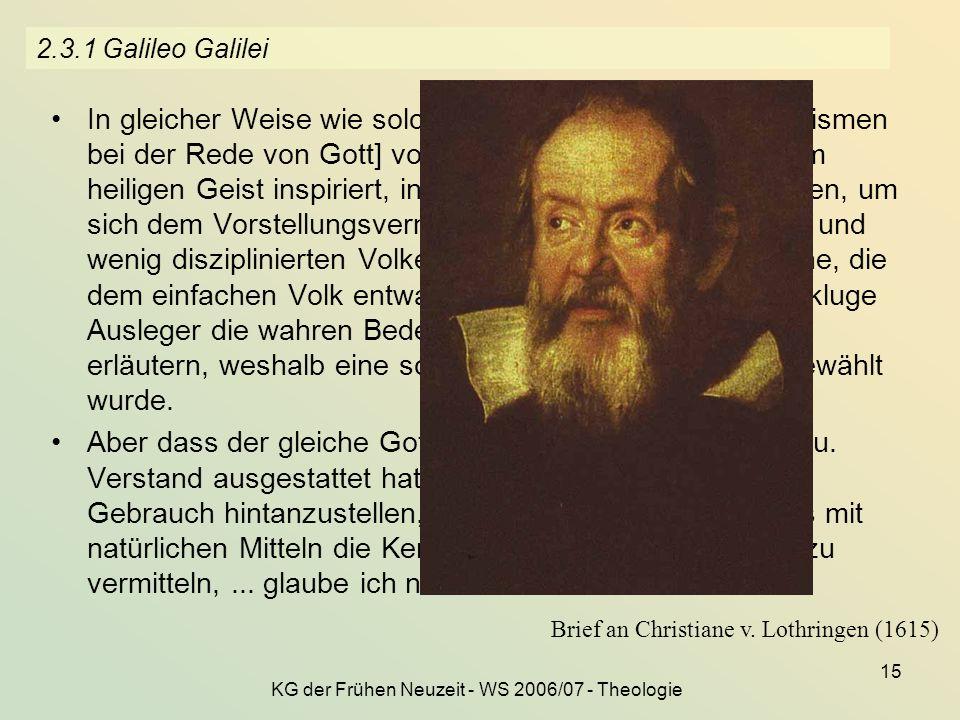 KG der Frühen Neuzeit - WS 2006/07 - Theologie 15 2.3.1 Galileo Galilei In gleicher Weise wie solche Aussagen [Anthropomorphismen bei der Rede von Got