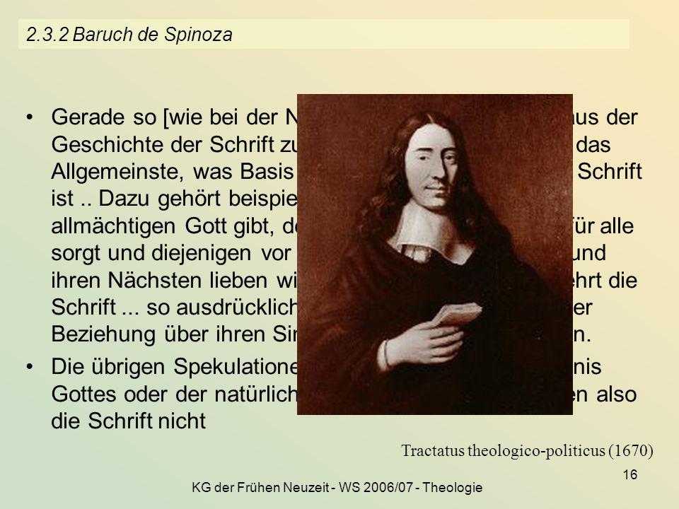 KG der Frühen Neuzeit - WS 2006/07 - Theologie 16 2.3.2 Baruch de Spinoza Gerade so [wie bei der Naturerklärung] muss auch aus der Geschichte der Schr