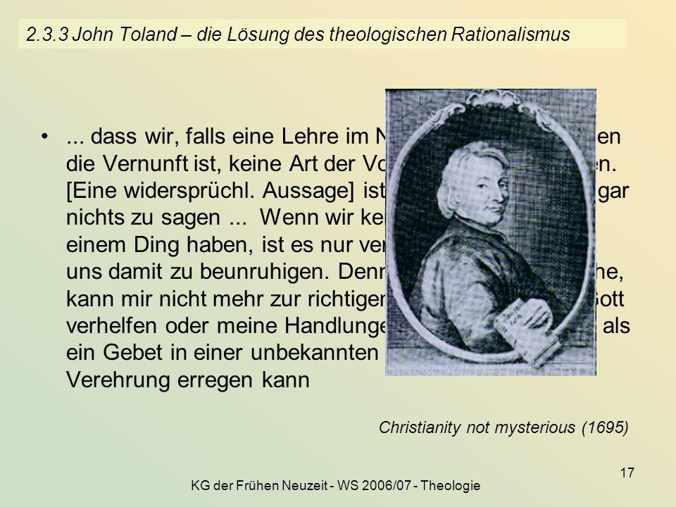 KG der Frühen Neuzeit - WS 2006/07 - Theologie 17 2.3.3 John Toland – die Lösung des theologischen Rationalismus... dass wir, falls eine Lehre im Neue