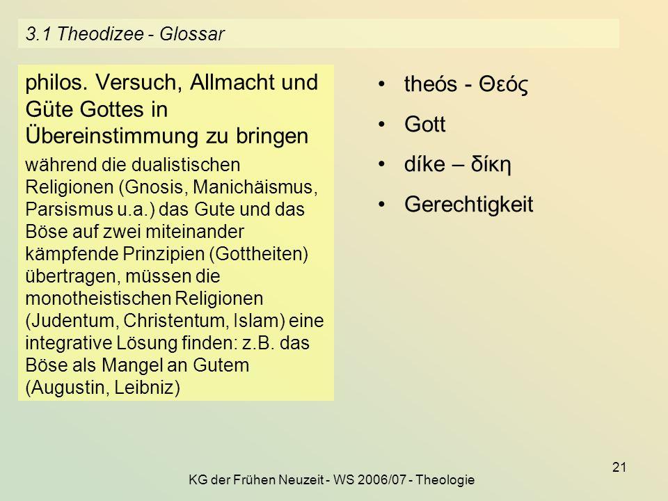 KG der Frühen Neuzeit - WS 2006/07 - Theologie 21 3.1 Theodizee - Glossar philos. Versuch, Allmacht und Güte Gottes in Übereinstimmung zu bringen währ