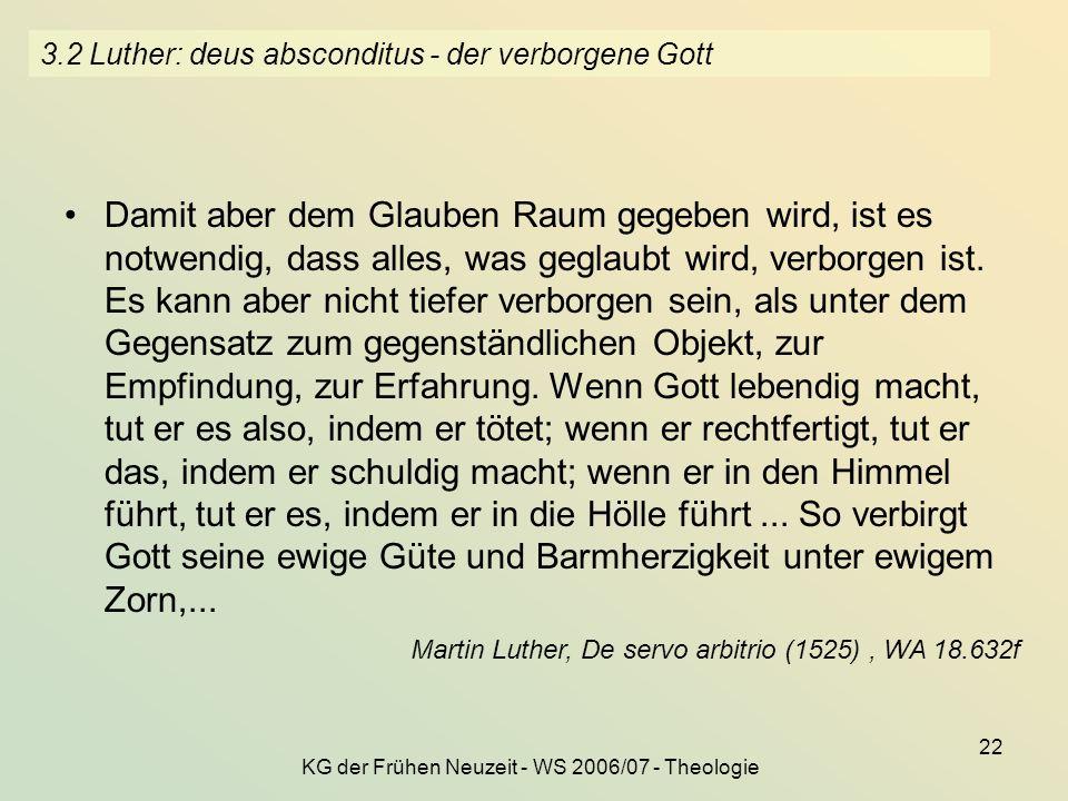 KG der Frühen Neuzeit - WS 2006/07 - Theologie 22 3.2 Luther: deus absconditus - der verborgene Gott Damit aber dem Glauben Raum gegeben wird, ist es