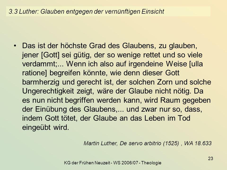 KG der Frühen Neuzeit - WS 2006/07 - Theologie 23 3.3 Luther: Glauben entgegen der vernünftigen Einsicht Das ist der höchste Grad des Glaubens, zu gla