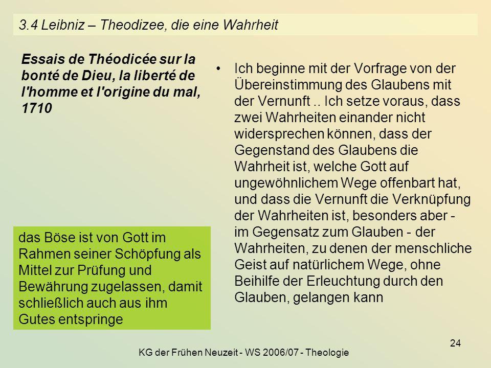 KG der Frühen Neuzeit - WS 2006/07 - Theologie 24 3.4 Leibniz – Theodizee, die eine Wahrheit Ich beginne mit der Vorfrage von der Übereinstimmung des