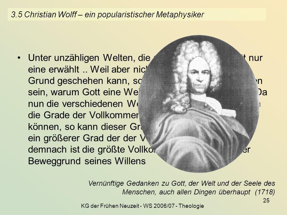 KG der Frühen Neuzeit - WS 2006/07 - Theologie 25 3.5 Christian Wolff – ein popularistischer Metaphysiker Unter unzähligen Welten, die möglich sind, h