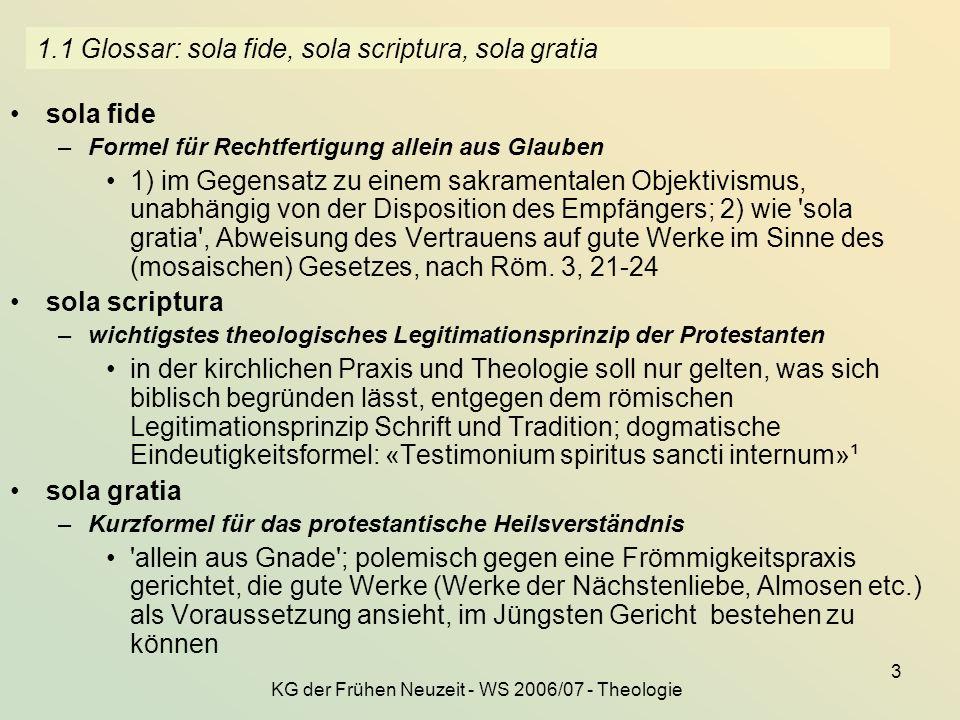 KG der Frühen Neuzeit - WS 2006/07 - Theologie 3 1.1 Glossar: sola fide, sola scriptura, sola gratia sola fide –Formel für Rechtfertigung allein aus G