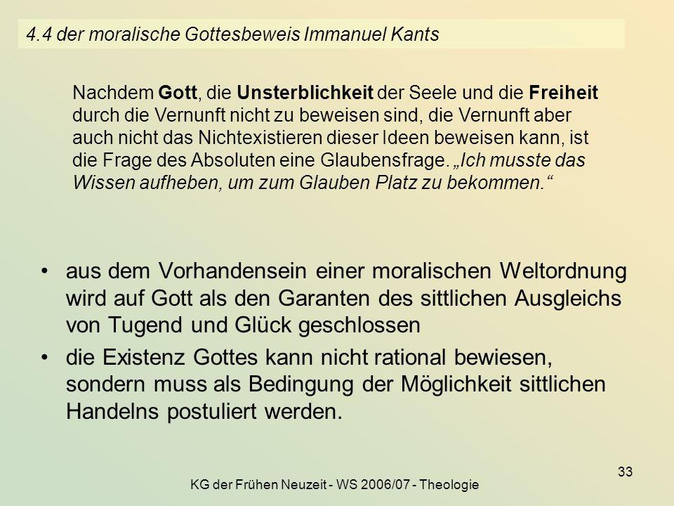 KG der Frühen Neuzeit - WS 2006/07 - Theologie 33 4.4 der moralische Gottesbeweis Immanuel Kants aus dem Vorhandensein einer moralischen Weltordnung w