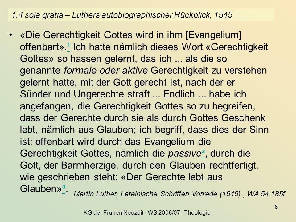 KG der Frühen Neuzeit - WS 2006/07 - Theologie 6 1.4 sola gratia – Luthers autobiographischer Rückblick, 1545 «Die Gerechtigkeit Gottes wird in ihm [E