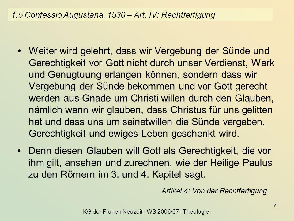 KG der Frühen Neuzeit - WS 2006/07 - Theologie 7 1.5 Confessio Augustana, 1530 – Art. IV: Rechtfertigung Weiter wird gelehrt, dass wir Vergebung der S