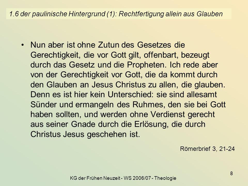 KG der Frühen Neuzeit - WS 2006/07 - Theologie 8 1.6 der paulinische Hintergrund (1): Rechtfertigung allein aus Glauben Nun aber ist ohne Zutun des Ge