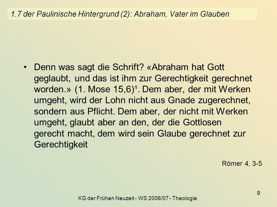 KG der Frühen Neuzeit - WS 2006/07 - Theologie 9 1.7 der Paulinische Hintergrund (2): Abraham, Vater im Glauben Denn was sagt die Schrift? «Abraham ha