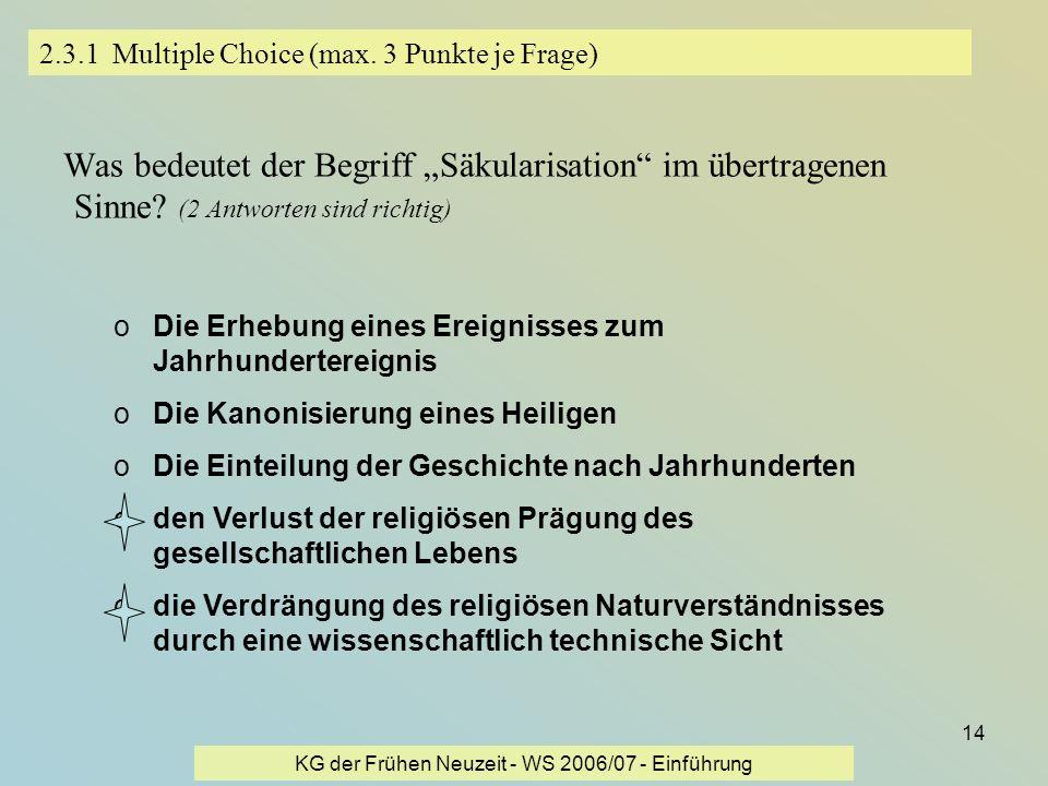 KG der Frühen Neuzeit - WS 2006/07 - Einführung 14 2.3.1 Multiple Choice (max. 3 Punkte je Frage) Was bedeutet der Begriff Säkularisation im übertrage