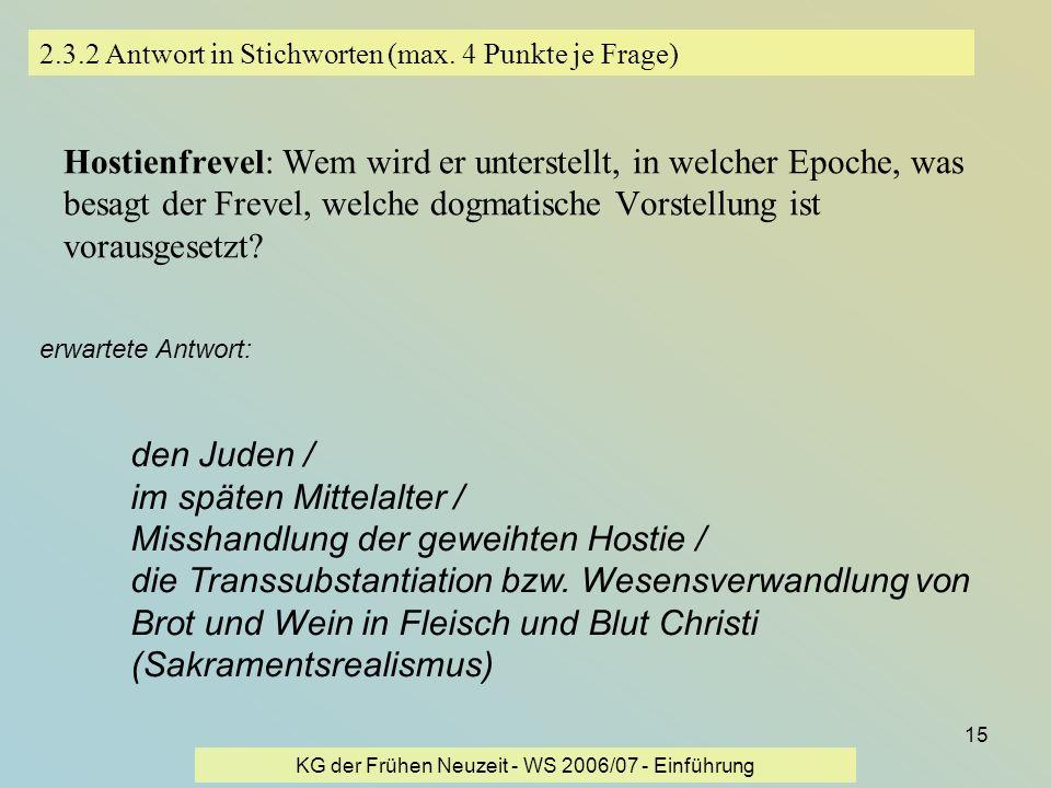 KG der Frühen Neuzeit - WS 2006/07 - Einführung 15 2.3.2 Antwort in Stichworten (max. 4 Punkte je Frage) Hostienfrevel: Wem wird er unterstellt, in we