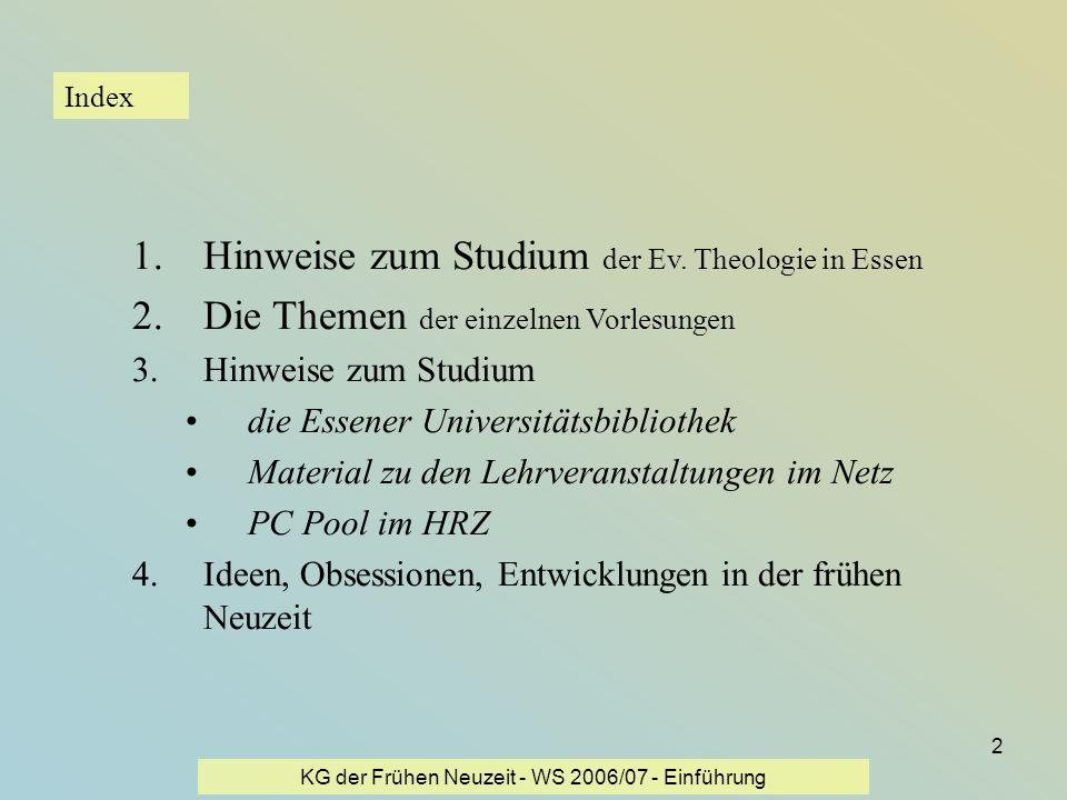 KG der Frühen Neuzeit - WS 2006/07 - Einführung 2 Index 1.Hinweise zum Studium der Ev. Theologie in Essen 2.Die Themen der einzelnen Vorlesungen 3.Hin