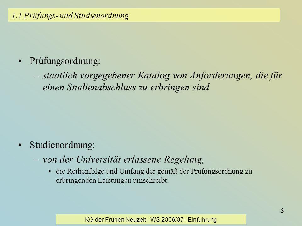 KG der Frühen Neuzeit - WS 2006/07 - Einführung 3 1.1 Prüfungs- und Studienordnung Prüfungsordnung: –staatlich vorgegebener Katalog von Anforderungen,