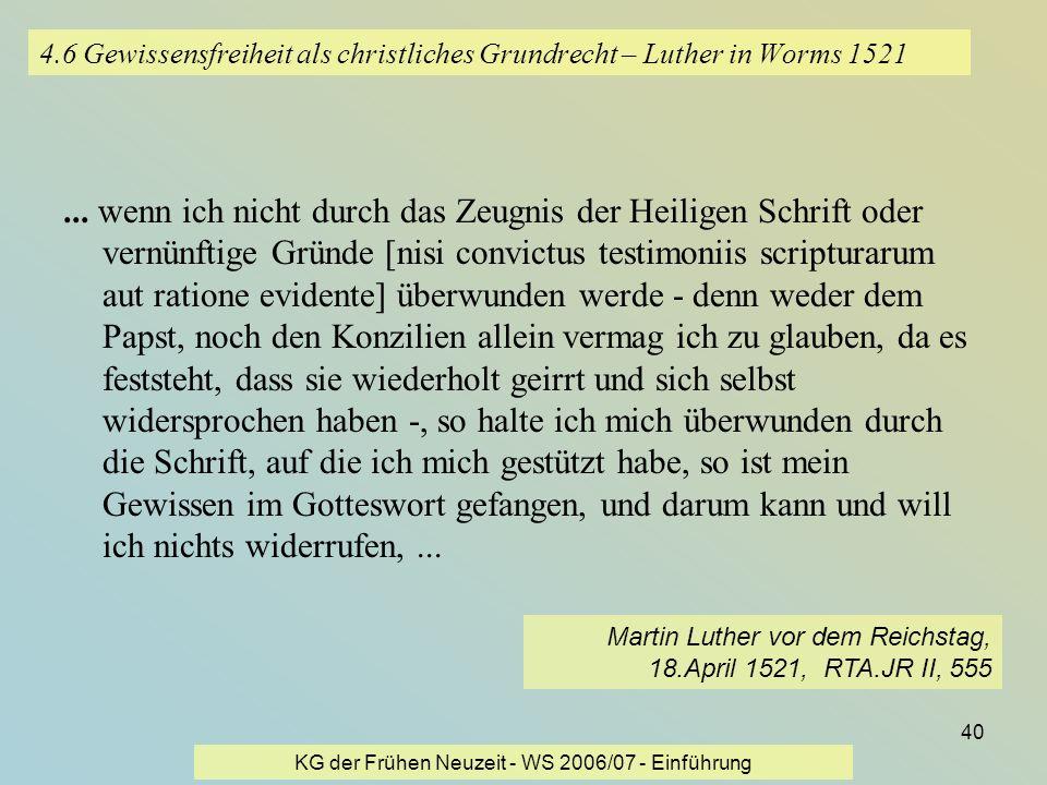 KG der Frühen Neuzeit - WS 2006/07 - Einführung 40 4.6 Gewissensfreiheit als christliches Grundrecht – Luther in Worms 1521... wenn ich nicht durch da