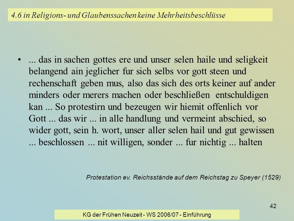 KG der Frühen Neuzeit - WS 2006/07 - Einführung 42 4.6 in Religions- und Glaubenssachen keine Mehrheitsbeschlüsse... das in sachen gottes ere und unse