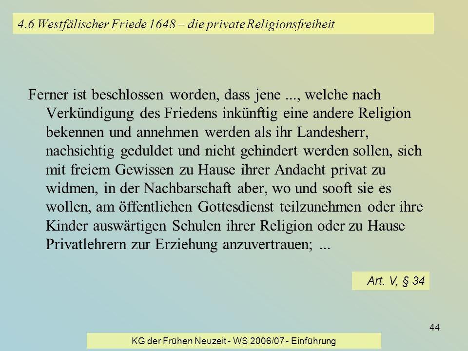 KG der Frühen Neuzeit - WS 2006/07 - Einführung 44 4.6 Westfälischer Friede 1648 – die private Religionsfreiheit Ferner ist beschlossen worden, dass j