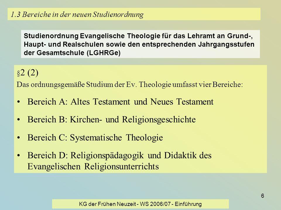 KG der Frühen Neuzeit - WS 2006/07 - Einführung 6 1.3 Bereiche in der neuen Studienordnung § 2 (2) Das ordnungsgemäße Studium der Ev. Theologie umfass