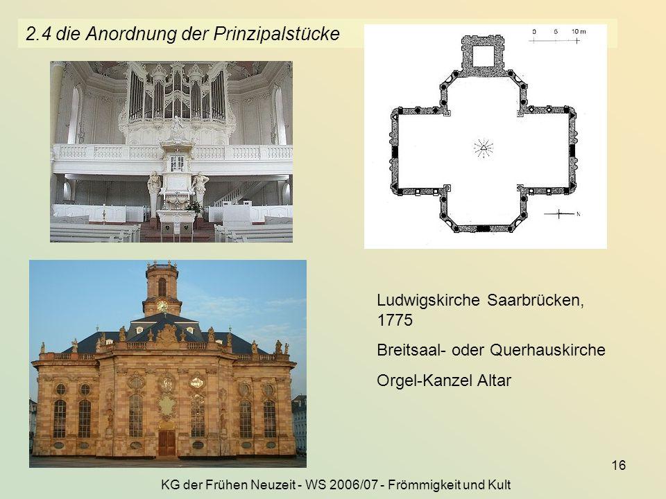 KG der Frühen Neuzeit - WS 2006/07 - Frömmigkeit und Kult 16 2.4 die Anordnung der Prinzipalstücke Ludwigskirche Saarbrücken, 1775 Breitsaal- oder Que