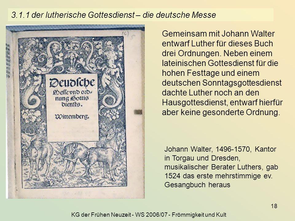 KG der Frühen Neuzeit - WS 2006/07 - Frömmigkeit und Kult 18 3.1.1 der lutherische Gottesdienst – die deutsche Messe Gemeinsam mit Johann Walter entwa