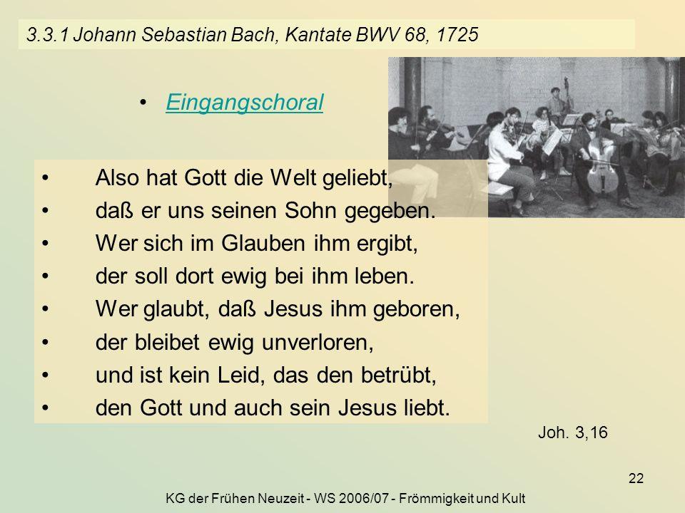 KG der Frühen Neuzeit - WS 2006/07 - Frömmigkeit und Kult 22 3.3.1 Johann Sebastian Bach, Kantate BWV 68, 1725 Eingangschoral Also hat Gott die Welt g