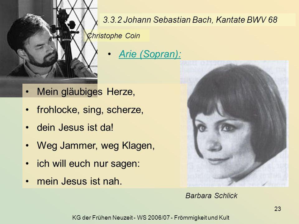 KG der Frühen Neuzeit - WS 2006/07 - Frömmigkeit und Kult 23 3.3.2 Johann Sebastian Bach, Kantate BWV 68 Barbara Schlick Arie (Sopran): Mein gläubiges