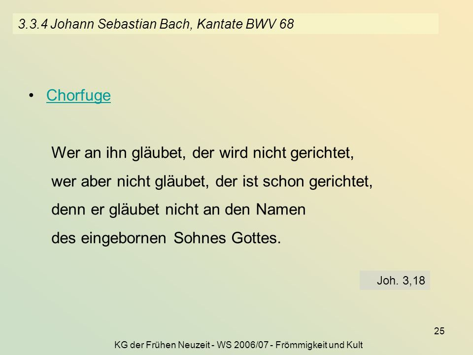 KG der Frühen Neuzeit - WS 2006/07 - Frömmigkeit und Kult 25 3.3.4 Johann Sebastian Bach, Kantate BWV 68 Chorfuge Wer an ihn gläubet, der wird nicht g