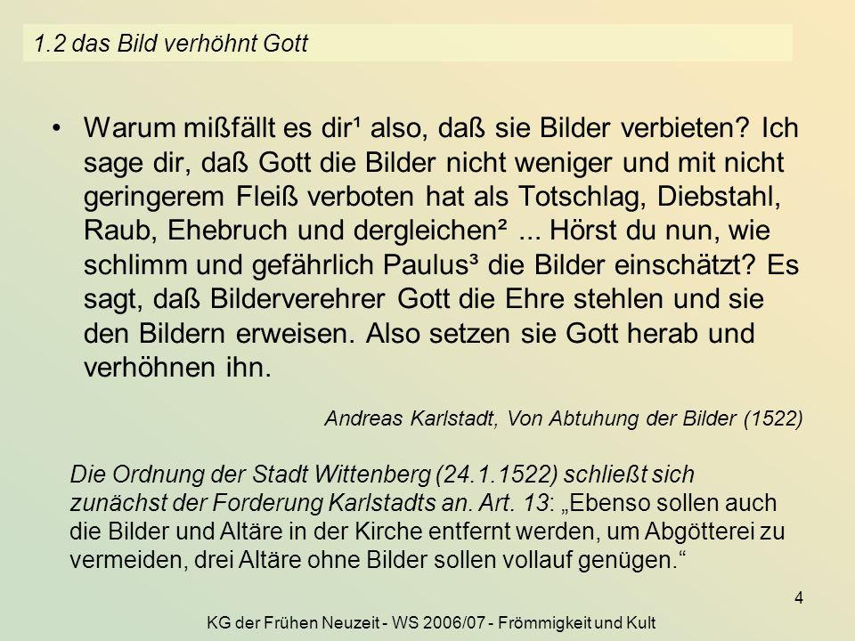 KG der Frühen Neuzeit - WS 2006/07 - Frömmigkeit und Kult 4 1.2 das Bild verhöhnt Gott Warum mißfällt es dir¹ also, daß sie Bilder verbieten? Ich sage