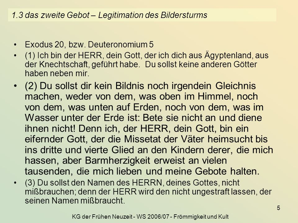 KG der Frühen Neuzeit - WS 2006/07 - Frömmigkeit und Kult 5 1.3 das zweite Gebot – Legitimation des Bildersturms Exodus 20, bzw. Deuteronomium 5 (1) I