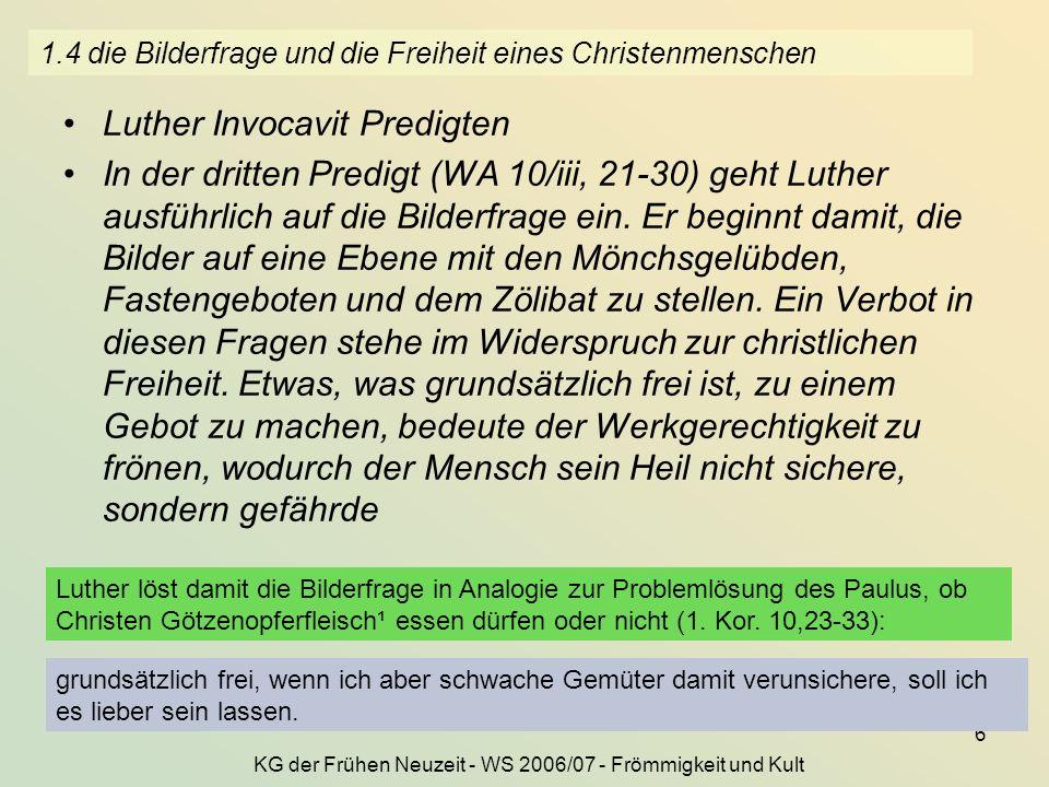 KG der Frühen Neuzeit - WS 2006/07 - Frömmigkeit und Kult 6 1.4 die Bilderfrage und die Freiheit eines Christenmenschen Luther Invocavit Predigten In