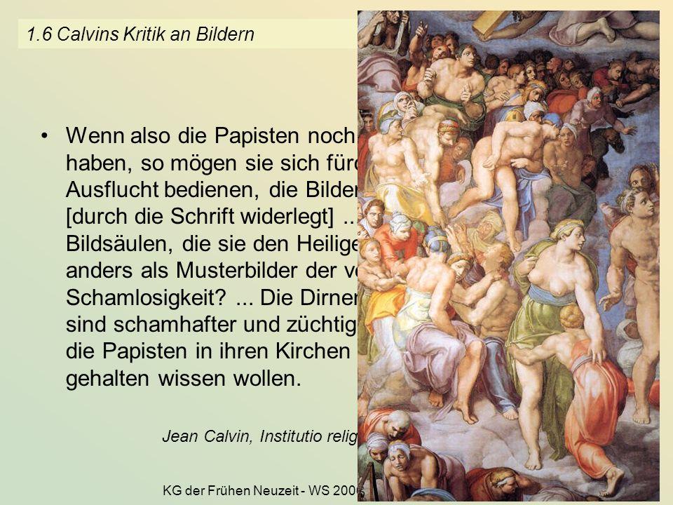 KG der Frühen Neuzeit - WS 2006/07 - Frömmigkeit und Kult 8 1.6 Calvins Kritik an Bildern Wenn also die Papisten noch einige Scham in sich haben, so m