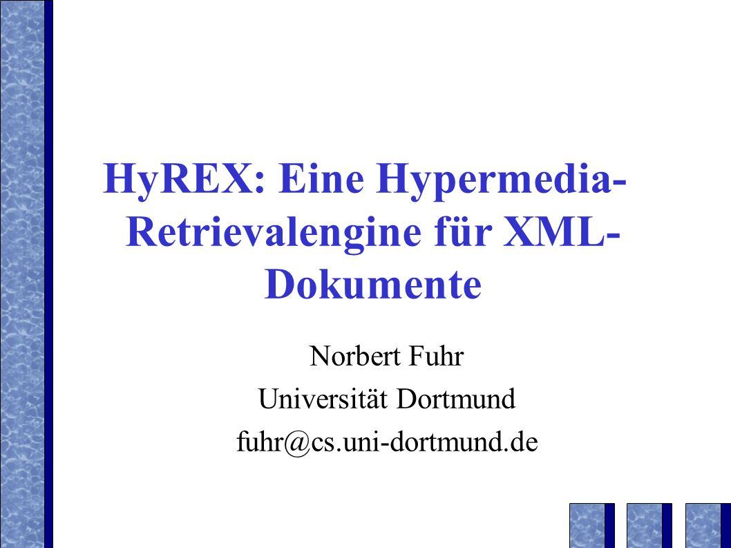 HyREX: Eine Hypermedia- Retrievalengine für XML- Dokumente Norbert Fuhr Universität Dortmund fuhr@cs.uni-dortmund.de