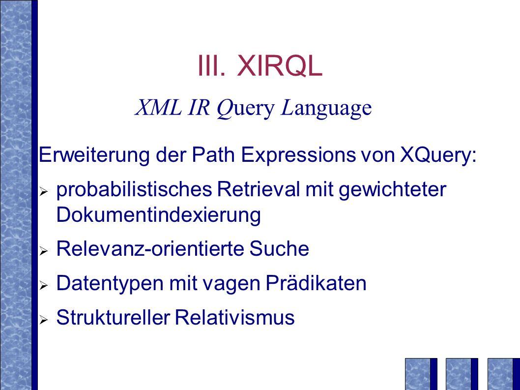 III. XIRQL Erweiterung der Path Expressions von XQuery: probabilistisches Retrieval mit gewichteter Dokumentindexierung Relevanz-orientierte Suche Dat