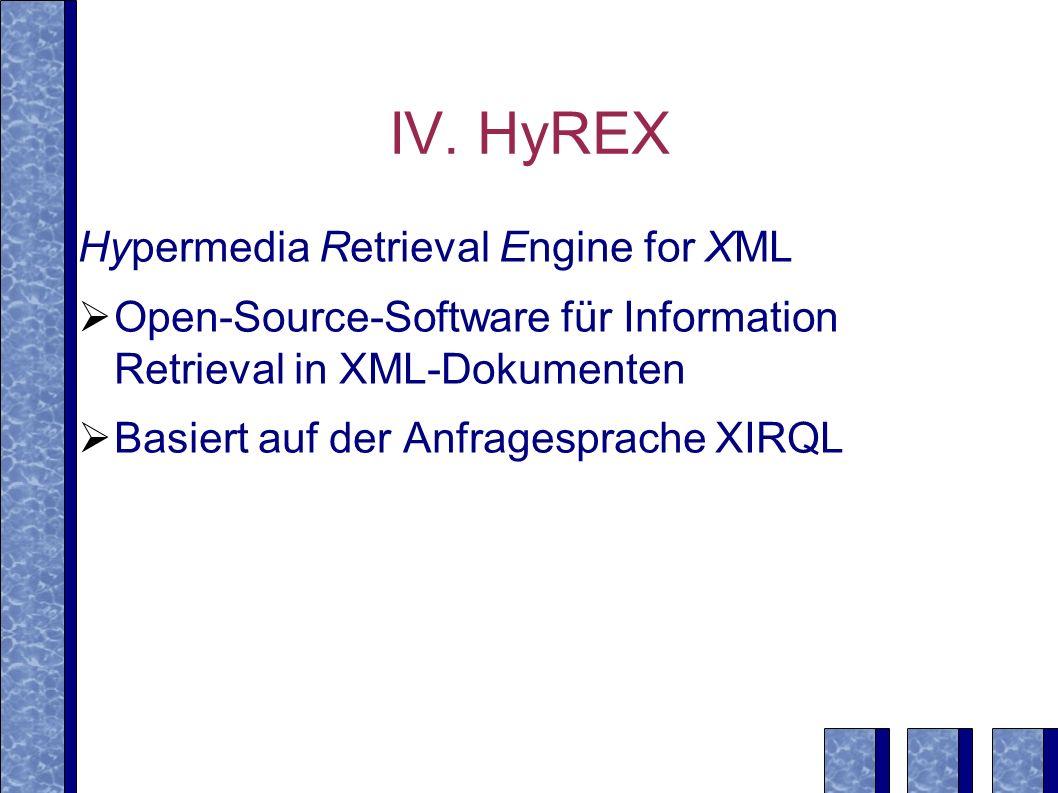 IV. HyREX Hypermedia Retrieval Engine for XML Open-Source-Software für Information Retrieval in XML-Dokumenten Basiert auf der Anfragesprache XIRQL