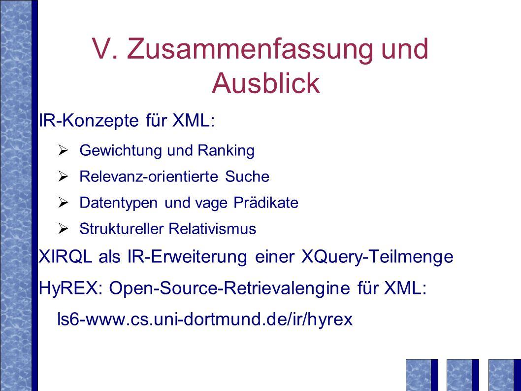 V. Zusammenfassung und Ausblick IR-Konzepte für XML: Gewichtung und Ranking Relevanz-orientierte Suche Datentypen und vage Prädikate Struktureller Rel