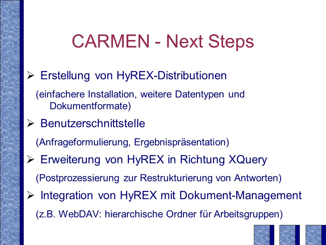 CARMEN - Next Steps Erstellung von HyREX-Distributionen (einfachere Installation, weitere Datentypen und Dokumentformate) Benutzerschnittstelle (Anfrageformulierung, Ergebnispräsentation) Erweiterung von HyREX in Richtung XQuery (Postprozessierung zur Restrukturierung von Antworten) Integration von HyREX mit Dokument-Management (z.B.