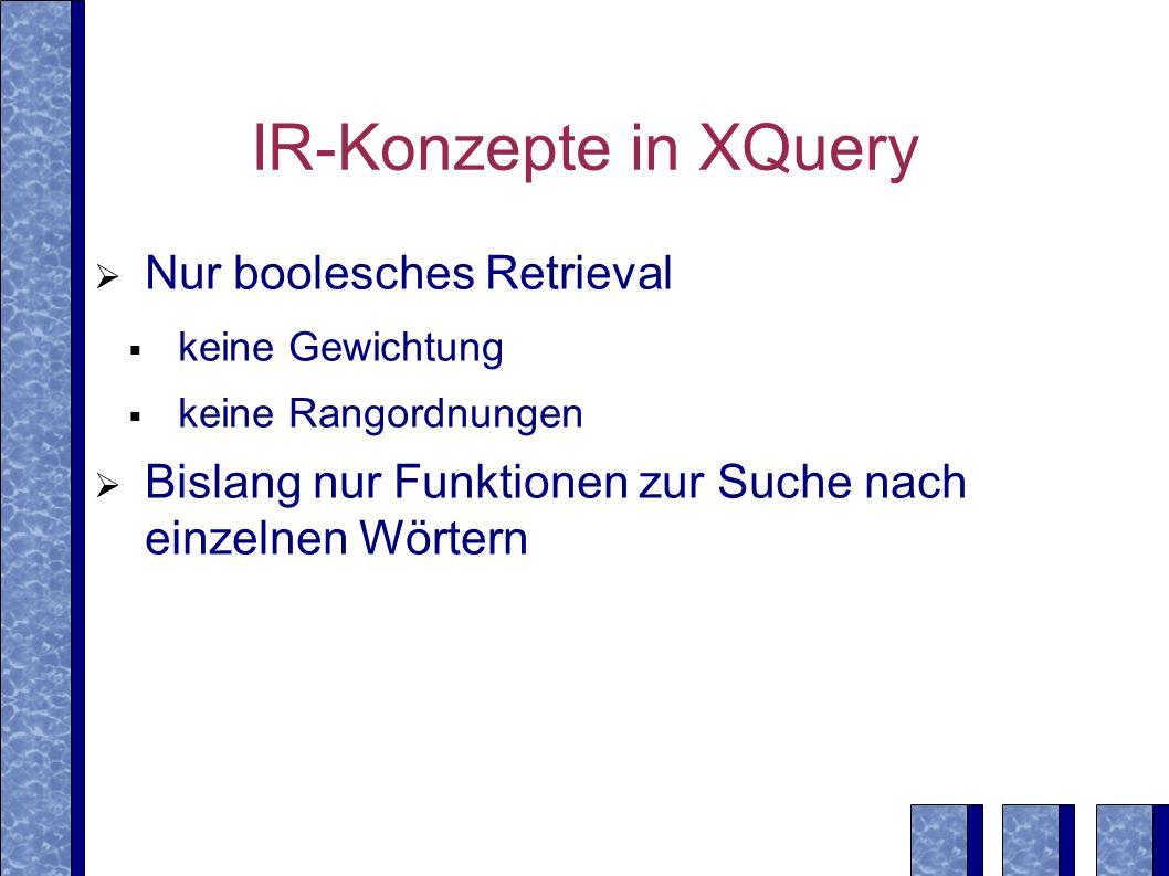 IR-Konzepte in XQuery Nur boolesches Retrieval keine Gewichtung keine Rangordnungen Bislang nur Funktionen zur Suche nach einzelnen Wörtern