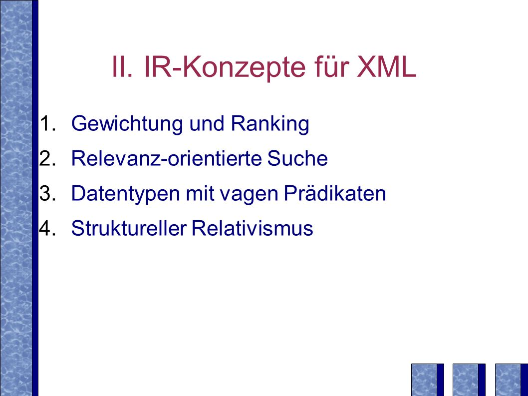 II. IR-Konzepte für XML Gewichtung und Ranking Relevanz-orientierte Suche Datentypen mit vagen Prädikaten Struktureller Relativismus