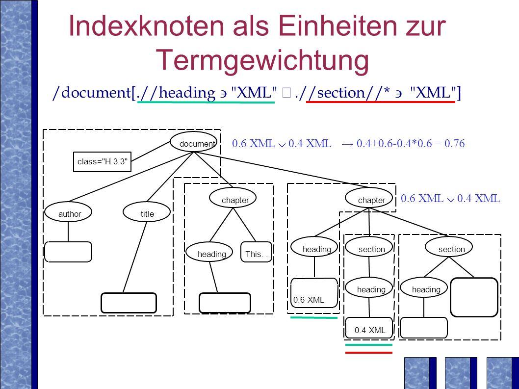 Indexknoten als Einheiten zur Termgewichtung /document[.//heading XML .//section//* XML ] 0.6 XML 0.4 XML 0.4+0.6-0.4*0.6 = 0.76