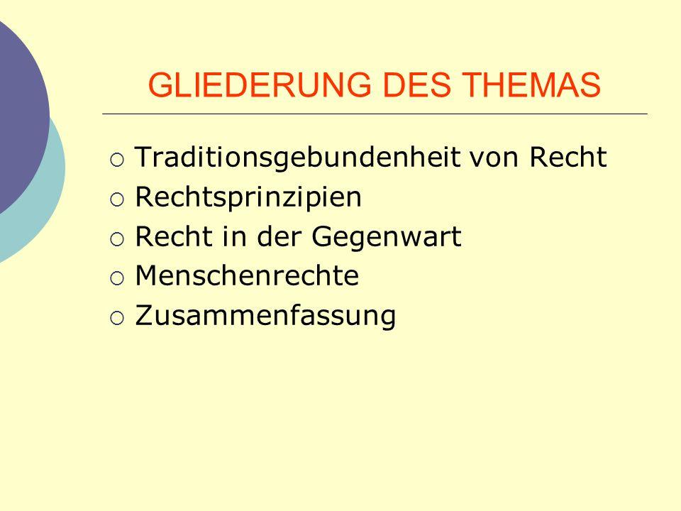 GLIEDERUNG DES THEMAS Traditionsgebundenheit von Recht Rechtsprinzipien Recht in der Gegenwart Menschenrechte Zusammenfassung