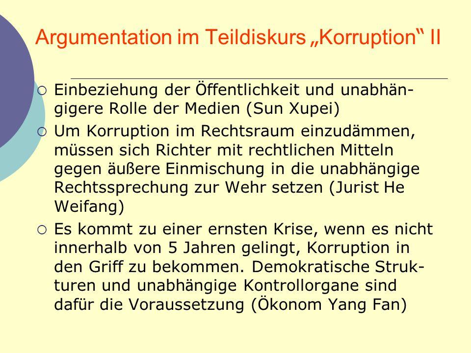 Argumentation im Teildiskurs Korruption II Einbeziehung der Ö ffentlichkeit und unabh ä n- gigere Rolle der Medien (Sun Xupei) Um Korruption im Rechts