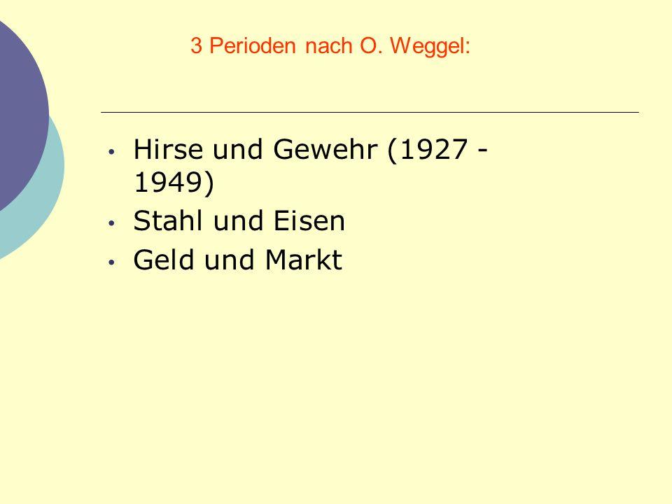 3 Perioden nach O. Weggel: Hirse und Gewehr (1927 - 1949) Stahl und Eisen Geld und Markt