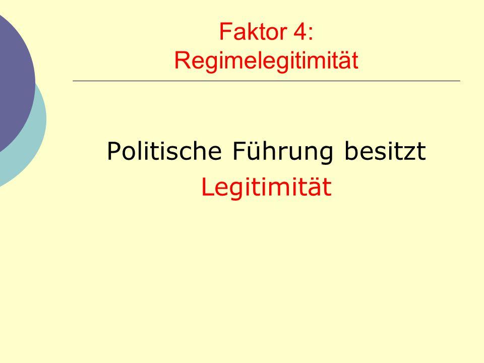 Faktor 4: Regimelegitimität Politische Führung besitzt Legitimität
