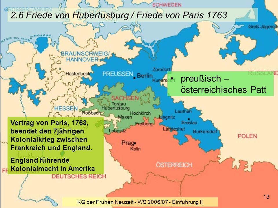 KG der Frühen Neuzeit - WS 2006/07 - Einführung II 13 2.6 Friede von Hubertusburg / Friede von Paris 1763 preußisch – österreichisches Patt Vertrag vo