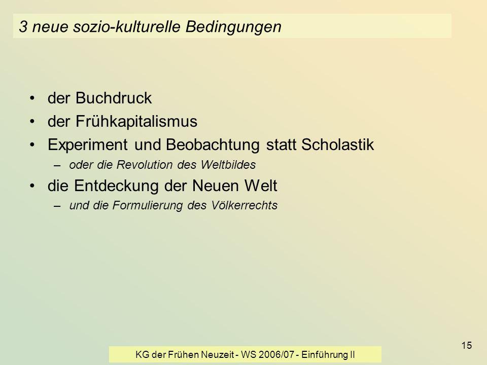 KG der Frühen Neuzeit - WS 2006/07 - Einführung II 15 3 neue sozio-kulturelle Bedingungen der Buchdruck der Frühkapitalismus Experiment und Beobachtun