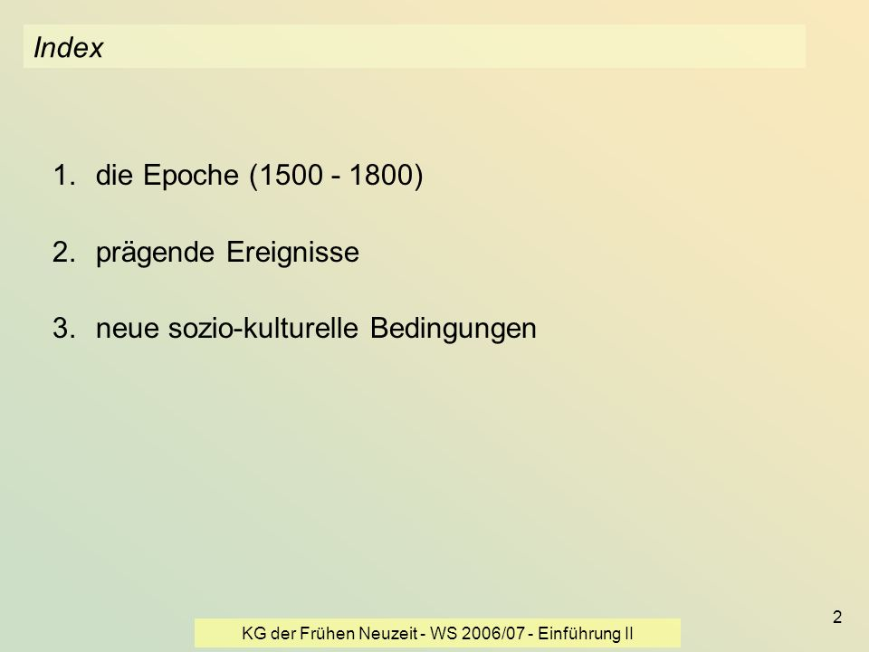 KG der Frühen Neuzeit - WS 2006/07 - Einführung II 2 Index 1.die Epoche (1500 - 1800) 2.prägende Ereignisse 3.neue sozio-kulturelle Bedingungen