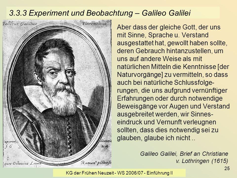 KG der Frühen Neuzeit - WS 2006/07 - Einführung II 25 3.3.3 Experiment und Beobachtung – Galileo Galilei Aber dass der gleiche Gott, der uns mit Sinne