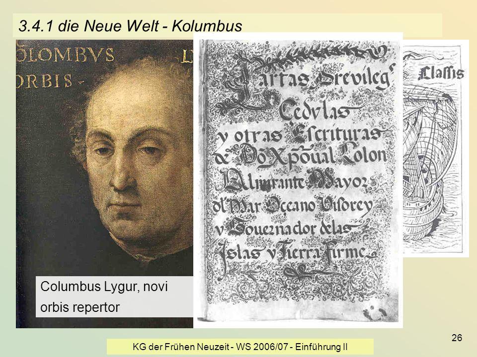 KG der Frühen Neuzeit - WS 2006/07 - Einführung II 26 3.4.1 die Neue Welt - Kolumbus Columbus Lygur, novi orbis repertor